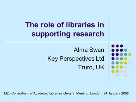 The role of libraries in supporting research Alma Swan Key Perspectives Ltd Truro, UK M25 Consortium of Academic Libraries General Meeting, London, 24.