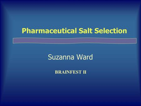 Pharmaceutical Salt Selection Suzanna Ward BRAINFEST II.