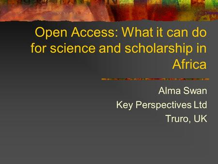 Open Access: What it can do for science and scholarship in Africa Alma Swan Key Perspectives Ltd Truro, UK.