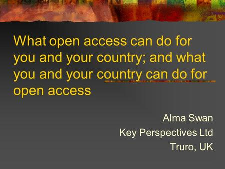 What open access can do for you and your country; and what you and your country can do for open access Alma Swan Key Perspectives Ltd Truro, UK.