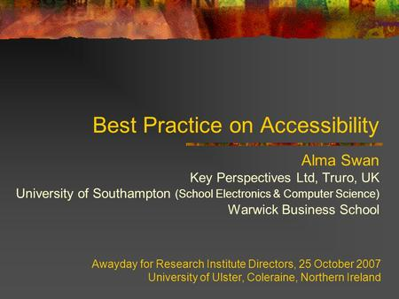 Best Practice on Accessibility Alma Swan Key Perspectives Ltd, Truro, UK University of Southampton (School Electronics & Computer Science) Warwick Business.