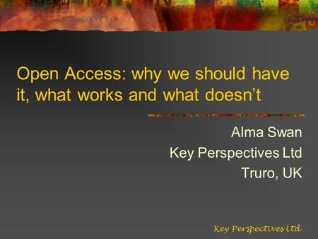 Open Access: why we should have it, what works and what doesnt Alma Swan Key Perspectives Ltd Truro, UK Key Perspectives Ltd.