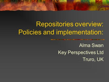 Repositories overview: Policies and implementation: Alma Swan Key Perspectives Ltd Truro, UK.