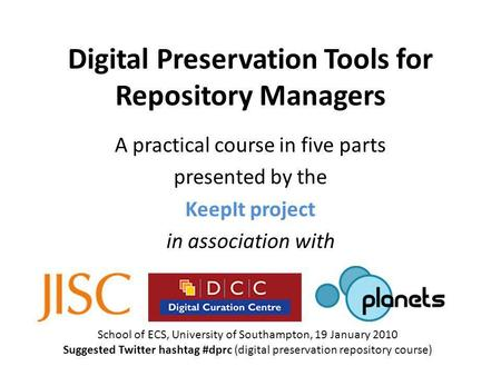 Digital Preservation Tools for Repository Managers A practical course in five parts presented by the KeepIt project in association with School of ECS,