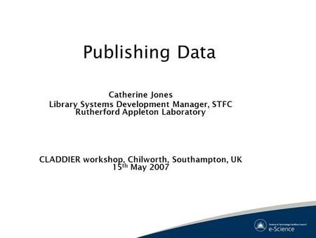 Publishing Data Catherine Jones Library Systems Development Manager, STFC Rutherford Appleton Laboratory CLADDIER workshop, Chilworth, Southampton, UK.