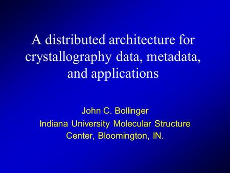 A distributed architecture for crystallography data, metadata, and applications John C. Bollinger Indiana University Molecular Structure Center, Bloomington,