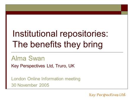 Institutional repositories: The benefits they bring Alma Swan Key Perspectives Ltd, Truro, UK London Online Information meeting 30 November 2005 Key Perspectives.