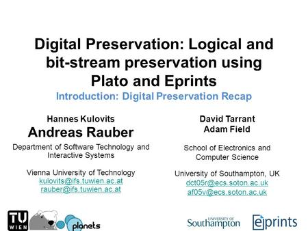 Digital Preservation: Logical and bit-stream preservation using Plato and Eprints Introduction: Digital Preservation Recap Hannes Kulovits Andreas Rauber.