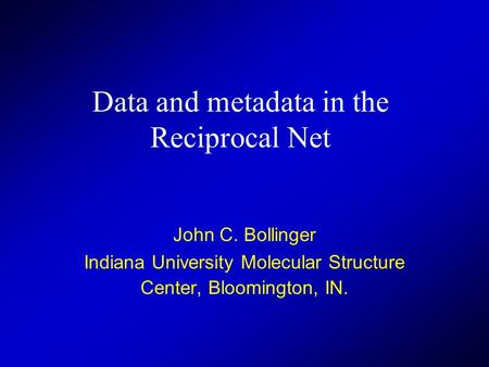 Data and metadata in the Reciprocal Net John C. Bollinger Indiana University Molecular Structure Center, Bloomington, IN.