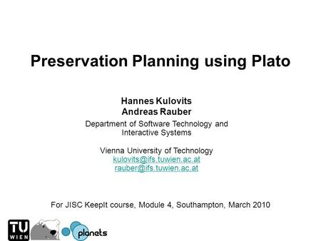 Preservation Planning using Plato Hannes Kulovits Andreas Rauber Department of Software Technology and Interactive Systems Vienna University of Technology.