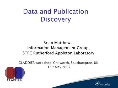 Data and Publication Discovery Brian Matthews, Information Management Group, STFC Rutherford Appleton Laboratory CLADDIER workshop, Chilworth, Southampton,