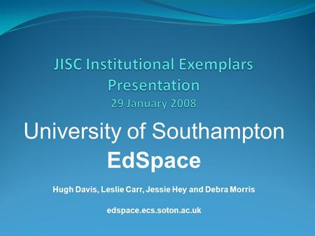 University of Southampton EdSpace Hugh Davis, Leslie Carr, Jessie Hey and Debra Morris edspace.ecs.soton.ac.uk.