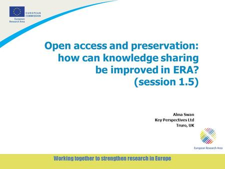 1 Working together to strengthen research in Europe Open access and preservation: how can knowledge sharing be improved in ERA? (session 1.5) Alma Swan.