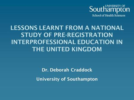 LESSONS LEARNT FROM A NATIONAL STUDY OF PRE-REGISTRATION INTERPROFESSIONAL EDUCATION IN THE UNITED KINGDOM Dr. Deborah Craddock University of Southampton.