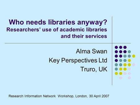 Who needs libraries anyway? Researchers use of academic libraries and their services Alma Swan Key Perspectives Ltd Truro, UK Research Information Network.