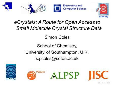 © S.J. Coles 2006 eCrystals: A Route for Open Access to Small Molecule Crystal Structure Data Simon Coles School of Chemistry, University of Southampton,