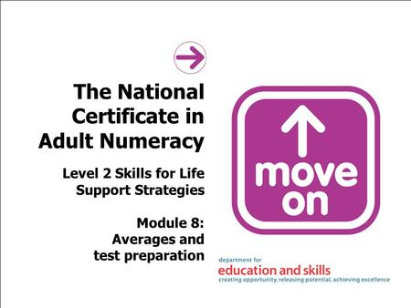 The National Certificate in Adult Numeracy Level 2 Skills for Life Support Strategies Module 8: Averages and test preparation.