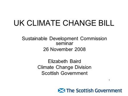 UK CLIMATE CHANGE BILL Sustainable Development Commission seminar 26 November 2008 Elizabeth Baird Climate Change Division Scottish Government 1.