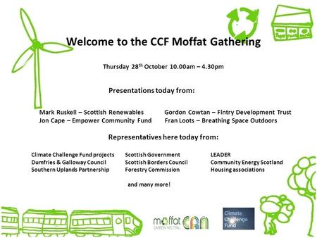 Welcome to the CCF Moffat Gathering Thursday 28 th October 10.00am – 4.30pm Presentations today from: Mark Ruskell – Scottish Renewables Gordon Cowtan.