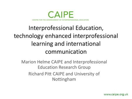 Interprofessional Education, technology enhanced interprofessional learning and international communication Marion Helme CAIPE and Interprofessional Education.