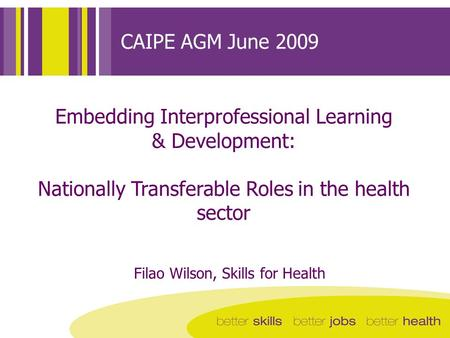 CAIPE AGM June 2009 Embedding Interprofessional Learning & Development: Nationally Transferable Roles in the health sector Filao Wilson, Skills for Health.