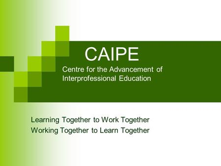 CAIPE Centre for the Advancement of Interprofessional Education Learning Together to Work Together Working Together to Learn Together.