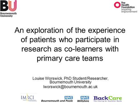 An exploration of the experience of patients who participate in research as co-learners with primary care teams Louise Worswick, PhD Student/Researcher,