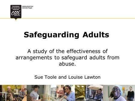 Safeguarding Adults A study of the effectiveness of arrangements to safeguard adults from abuse. Sue Toole and Louise Lawton.