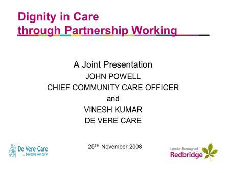 A better place to live Dignity in Care through Partnership Working A Joint Presentation JOHN POWELL CHIEF COMMUNITY CARE OFFICER and VINESH KUMAR DE VERE.