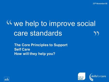 We help to improve social care standards 25 th November 08 The Core Principles to Support Self Care How will they help you?