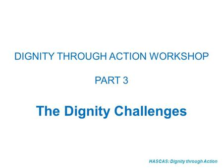 HASCAS: Dignity through Action DIGNITY THROUGH ACTION WORKSHOP PART 3 The Dignity Challenges.