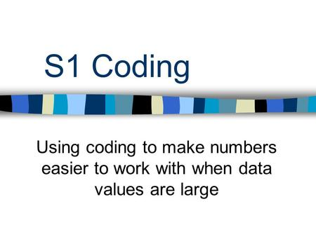 S1 Coding Using coding to make numbers easier to work with when data values are large.