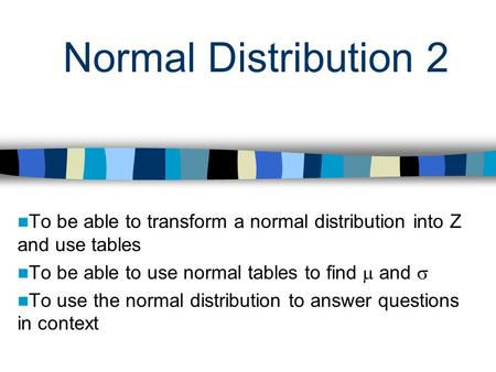 Normal Distribution 2 To be able to transform a normal distribution into Z and use tables To be able to use normal tables to find and To use the normal.