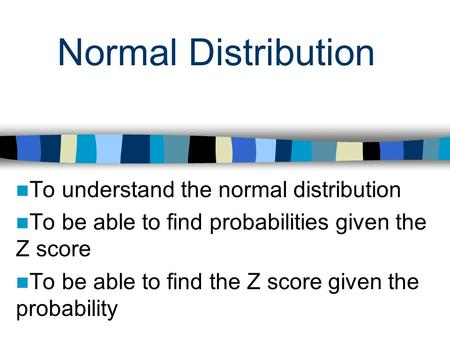 Normal Distribution To understand the normal distribution To be able to find probabilities given the Z score To be able to find the Z score given the probability.
