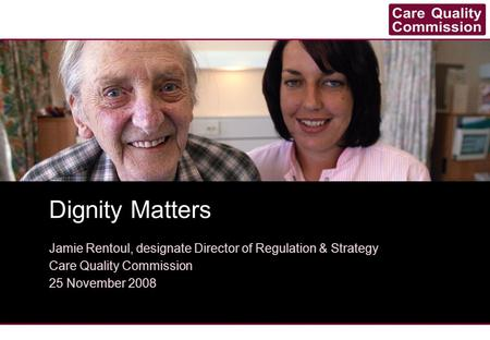 Dignity Matters Jamie Rentoul, designate Director of Regulation & Strategy Care Quality Commission 25 November 2008.