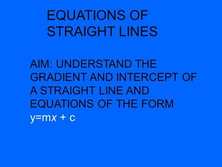 EQUATIONS OF STRAIGHT LINES AIM: UNDERSTAND THE GRADIENT AND INTERCEPT OF A STRAIGHT LINE AND EQUATIONS OF THE FORM y=mx + c.