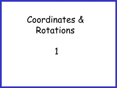 Coordinates & Rotations 1. The objective of this lesson is: To plot a shape and rotate it for a given rule.