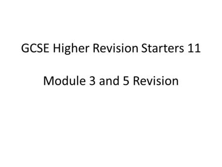 GCSE Higher Revision Starters 11 Module 3 and 5 Revision.
