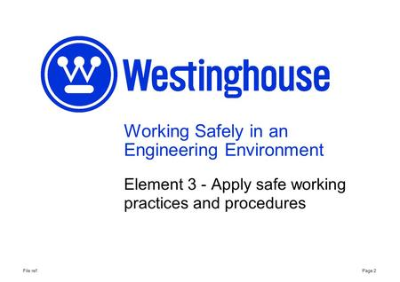 Working Safely in an Engineering Environment Element 3 - Apply safe working practices and procedures Page 2File ref: