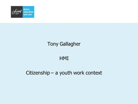 Tony Gallagher HMI Citizenship – a youth work context