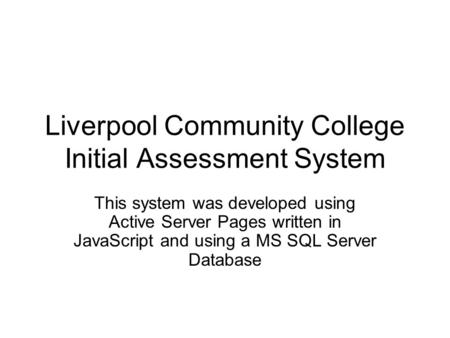 Liverpool Community College Initial Assessment System This system was developed using Active Server Pages written in JavaScript and using a MS SQL Server.