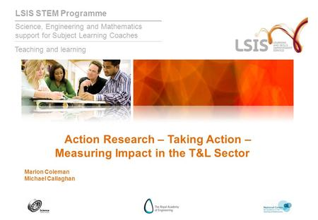 LSIS STEM Programme Science, Engineering and Mathematics support for Subject Learning Coaches Teaching and learning Action Research – Taking Action – Measuring.