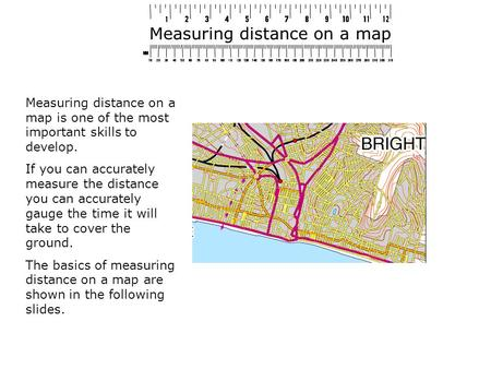 Measuring distance on a map Measuring distance on a map is one of the most important skills to develop. If you can accurately measure the distance you.
