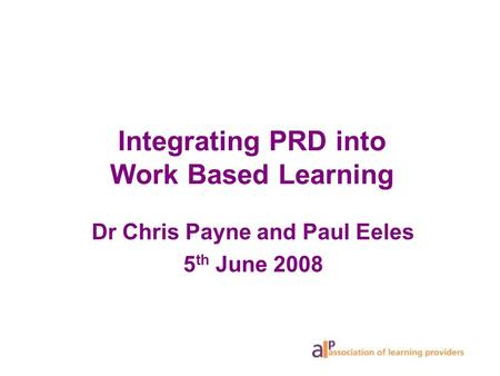 Integrating PRD into Work Based Learning Dr Chris Payne and Paul Eeles 5 th June 2008.