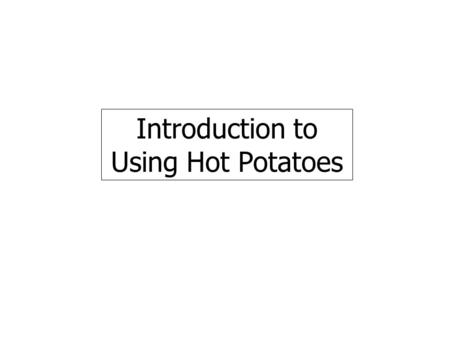 Introduction to Using Hot Potatoes. Select the Hot potatoes option from the Start: Programs: menu as shown.