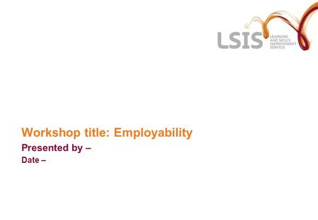 Workshop title: Employability Presented by – Date –
