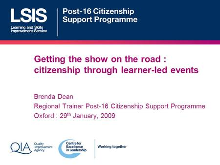 Getting the show on the road : citizenship through learner-led events Brenda Dean Regional Trainer Post-16 Citizenship Support Programme Oxford : 29 th.
