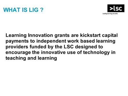 WHAT IS LIG ? Learning Innovation grants are kickstart capital payments to independent work based learning providers funded by the LSC designed to encourage.