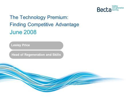 The Technology Premium: Finding Competitive Advantage June 2008 Lesley Price Head of Regeneration and Skills.