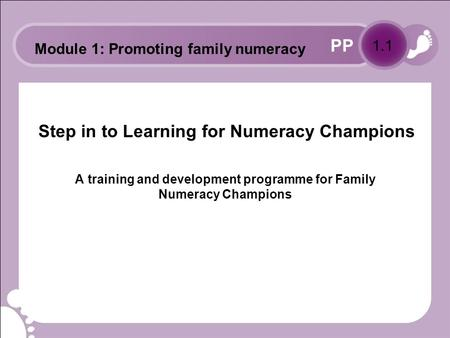 PP Step in to Learning for Numeracy Champions A training and development programme for Family Numeracy Champions 1.1 Module 1: Promoting family numeracy.